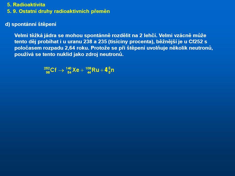 5. Radioaktivita 5. 9. Ostatní druhy radioaktivních přeměn. d) spontánní štěpení.