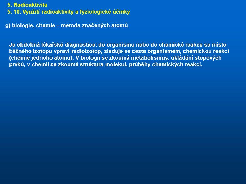 5. Radioaktivita 5. 10. Využití radioaktivity a fyziologické účinky. g) biologie, chemie – metoda značených atomů.