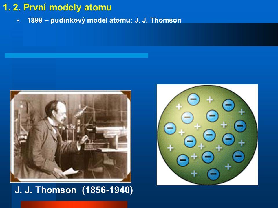 1. 2. První modely atomu J. J. Thomson (1856-1940)
