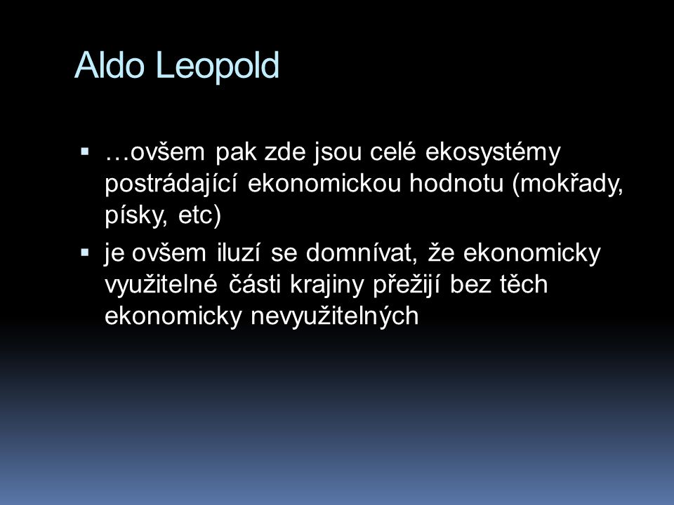 Aldo Leopold …ovšem pak zde jsou celé ekosystémy postrádající ekonomickou hodnotu (mokřady, písky, etc)