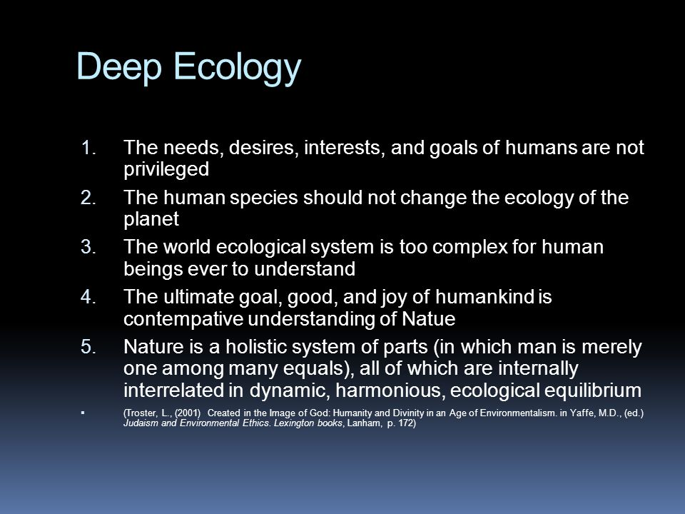 Deep Ecology The needs, desires, interests, and goals of humans are not privileged. The human species should not change the ecology of the planet.
