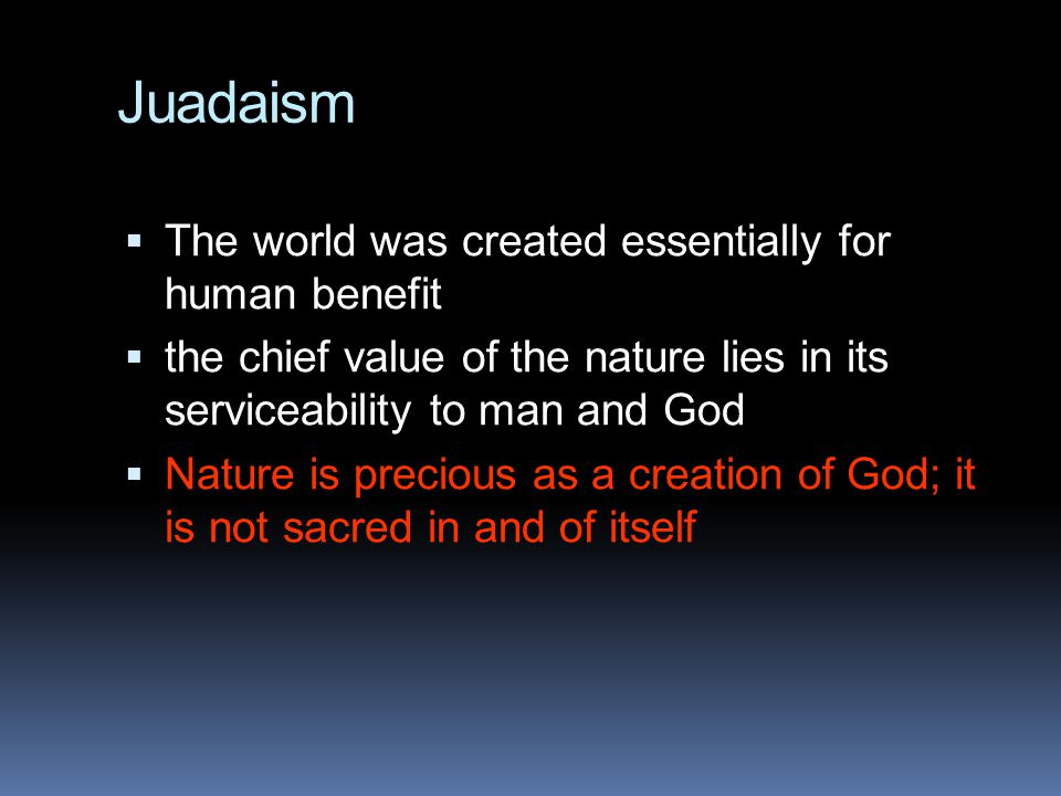 Juadaism The world was created essentially for human benefit