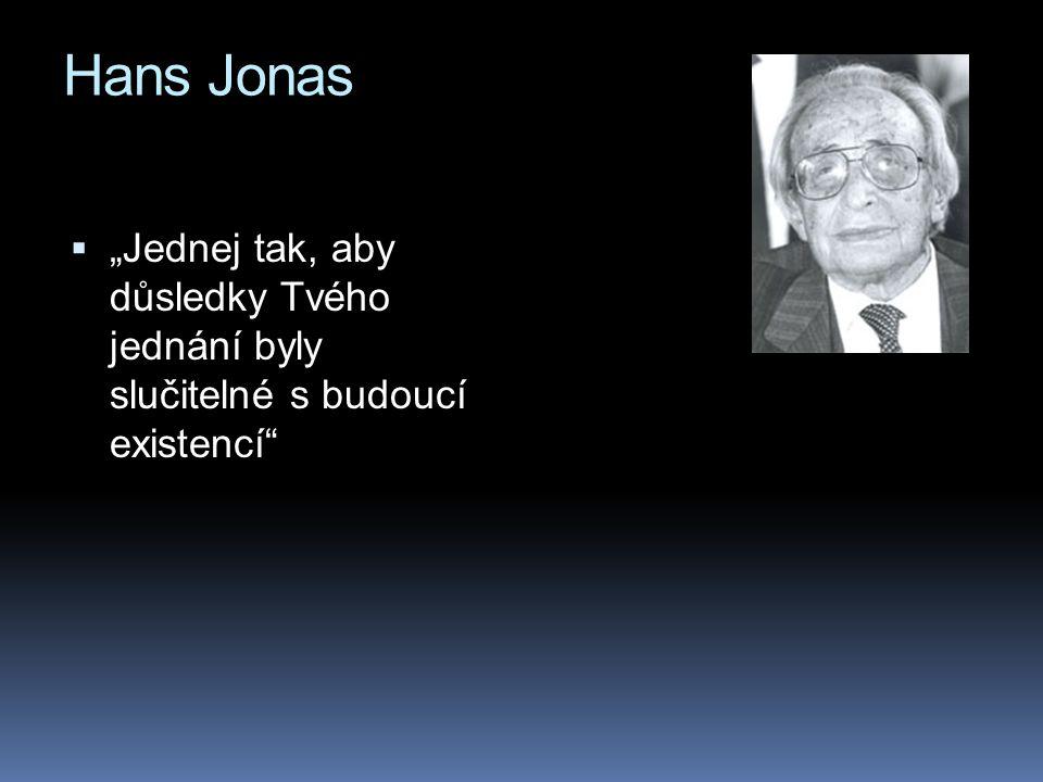 """Hans Jonas """"Jednej tak, aby důsledky Tvého jednání byly slučitelné s budoucí existencí"""