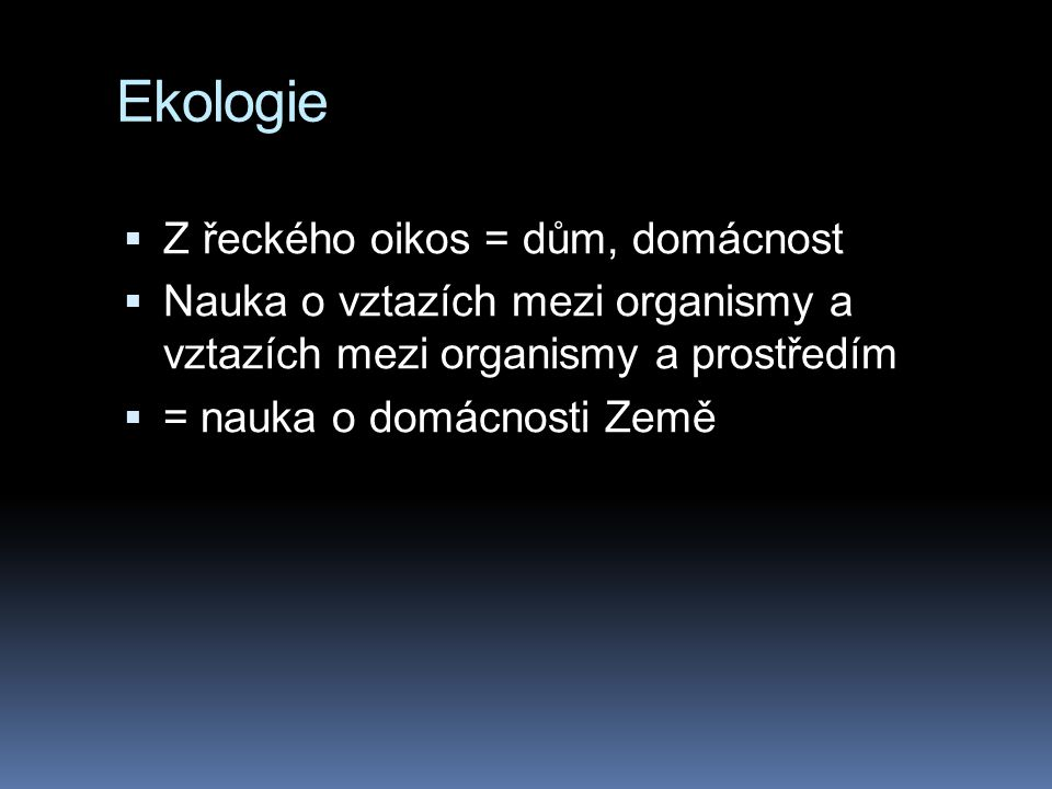 Ekologie Z řeckého oikos = dům, domácnost