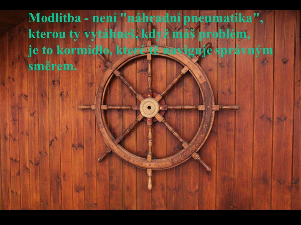Modlitba - není náhradní pneumatika , kterou ty vytáhneš, když máš problém, je to kormidlo, které tě naviguje správným směrem.