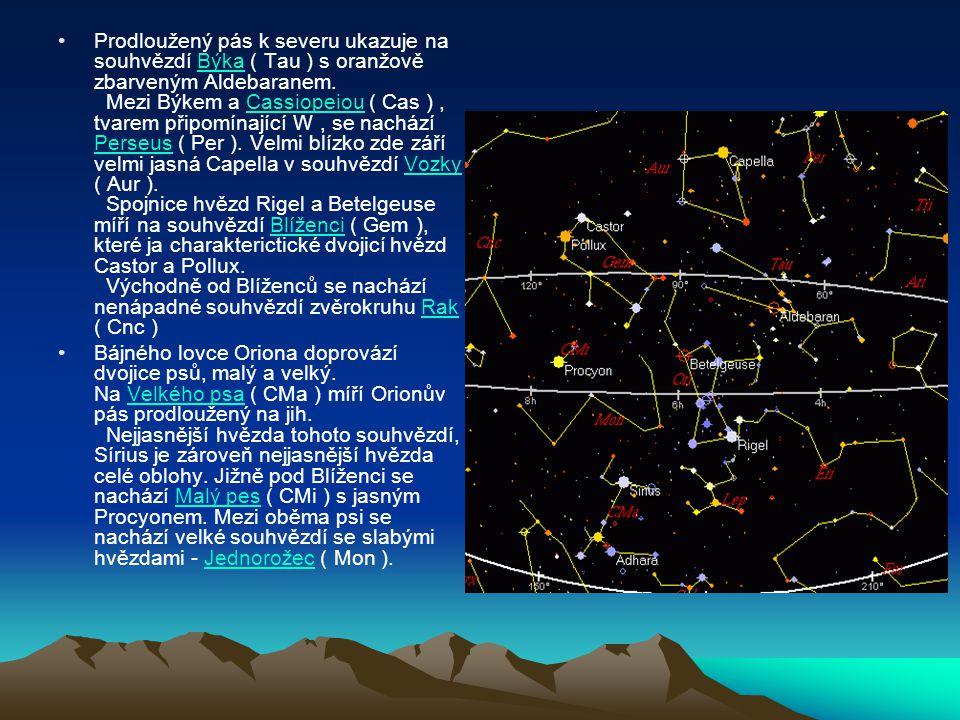 Prodloužený pás k severu ukazuje na souhvězdí Býka ( Tau ) s oranžově zbarveným Aldebaranem. Mezi Býkem a Cassiopeiou ( Cas ) , tvarem připomínající W , se nachází Perseus ( Per ). Velmi blízko zde září velmi jasná Capella v souhvězdí Vozky ( Aur ). Spojnice hvězd Rigel a Betelgeuse míří na souhvězdí Blíženci ( Gem ), které ja charakterictické dvojicí hvězd Castor a Pollux. Východně od Blíženců se nachází nenápadné souhvězdí zvěrokruhu Rak ( Cnc )