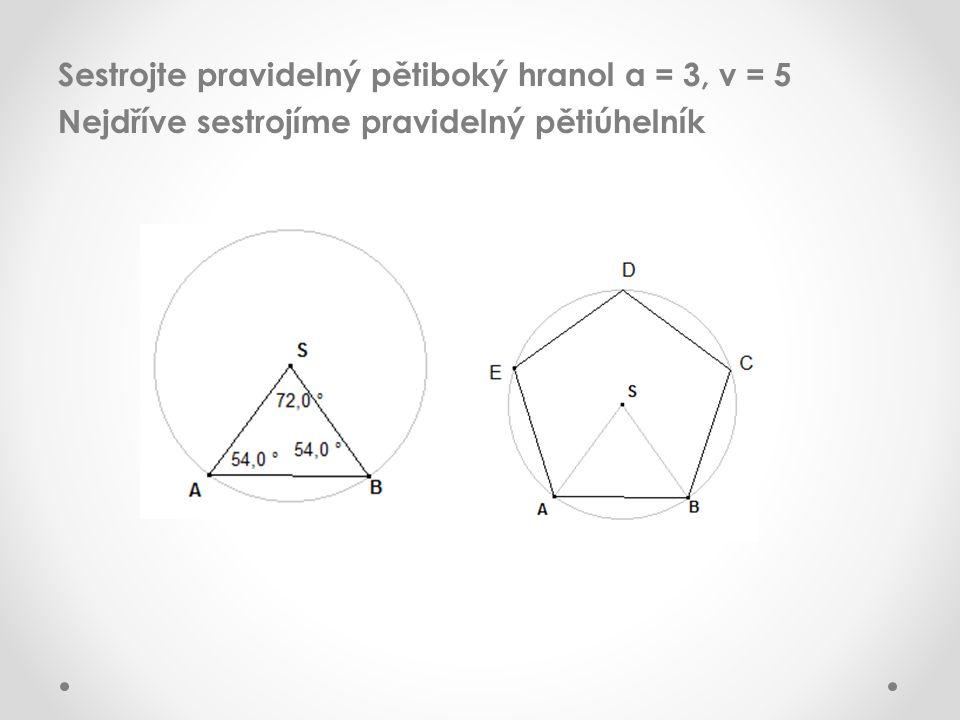 Sestrojte pravidelný pětiboký hranol a = 3, v = 5 Nejdříve sestrojíme pravidelný pětiúhelník