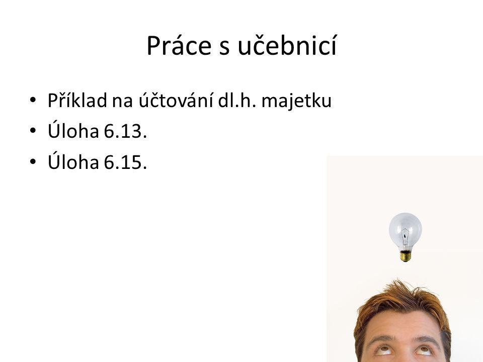 Práce s učebnicí Příklad na účtování dl.h. majetku Úloha 6.13.