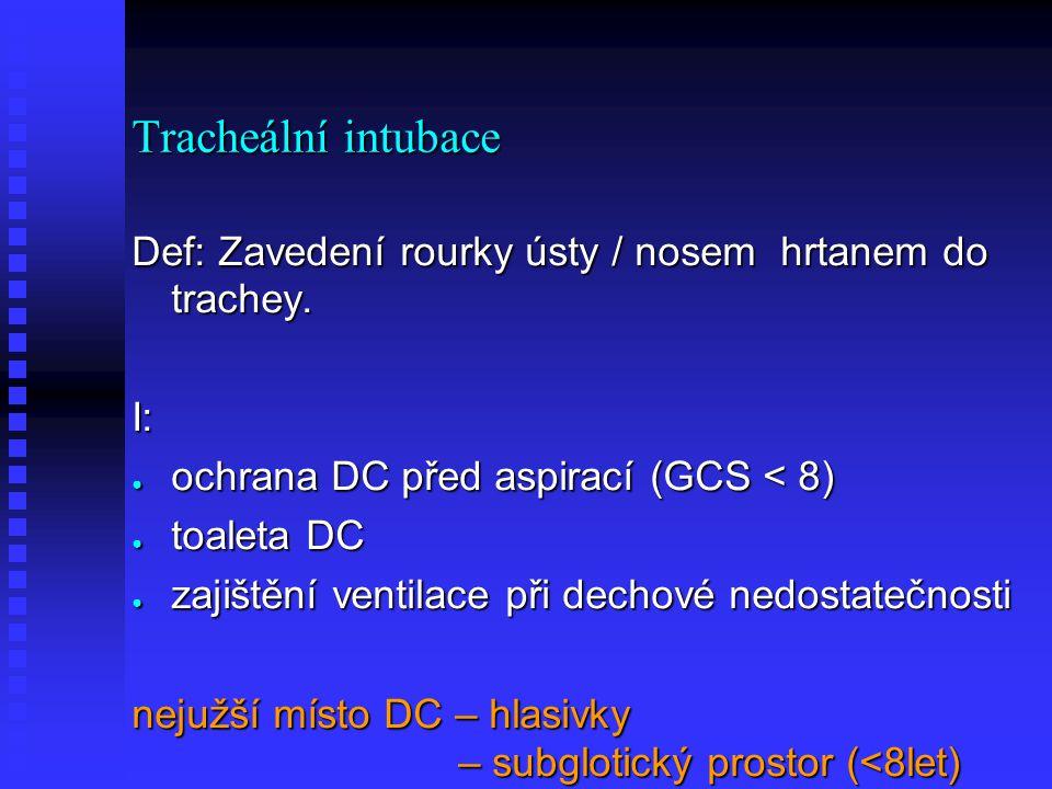 Tracheální intubace Def: Zavedení rourky ústy / nosem hrtanem do trachey. I: ochrana DC před aspirací (GCS < 8)