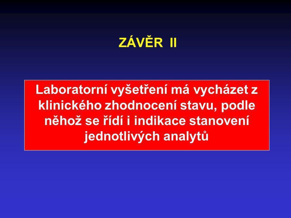 ZÁVĚR II Laboratorní vyšetření má vycházet z klinického zhodnocení stavu, podle něhož se řídí i indikace stanovení jednotlivých analytů.