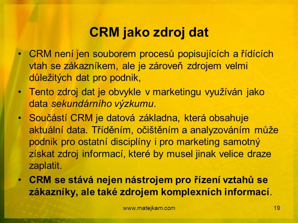CRM jako zdroj dat CRM není jen souborem procesů popisujících a řídících vtah se zákazníkem, ale je zároveň zdrojem velmi důležitých dat pro podnik,