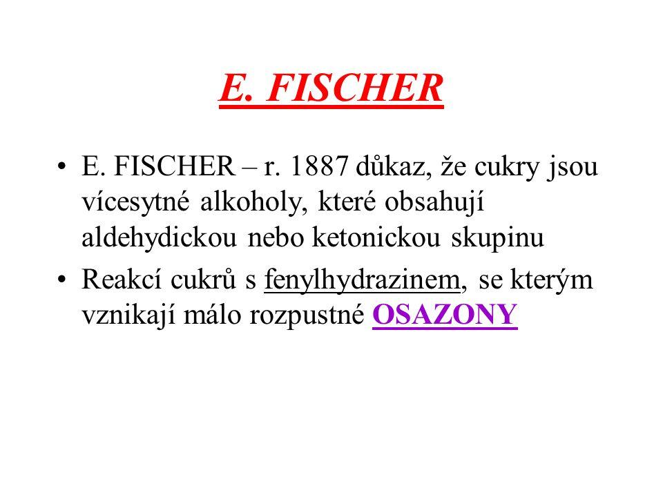 E. FISCHER E. FISCHER – r. 1887 důkaz, že cukry jsou vícesytné alkoholy, které obsahují aldehydickou nebo ketonickou skupinu.
