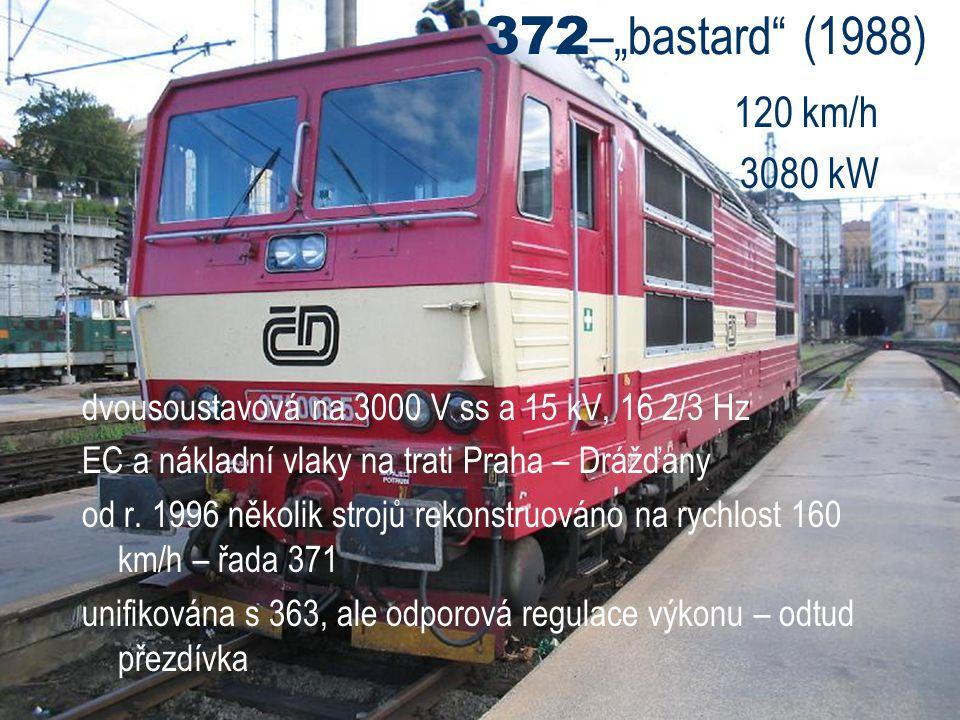 """372–""""bastard (1988) 120 km/h. 3080 kW. dvousoustavová na 3000 V ss a 15 kV, 16 2/3 Hz. EC a nákladní vlaky na trati Praha – Drážďany."""