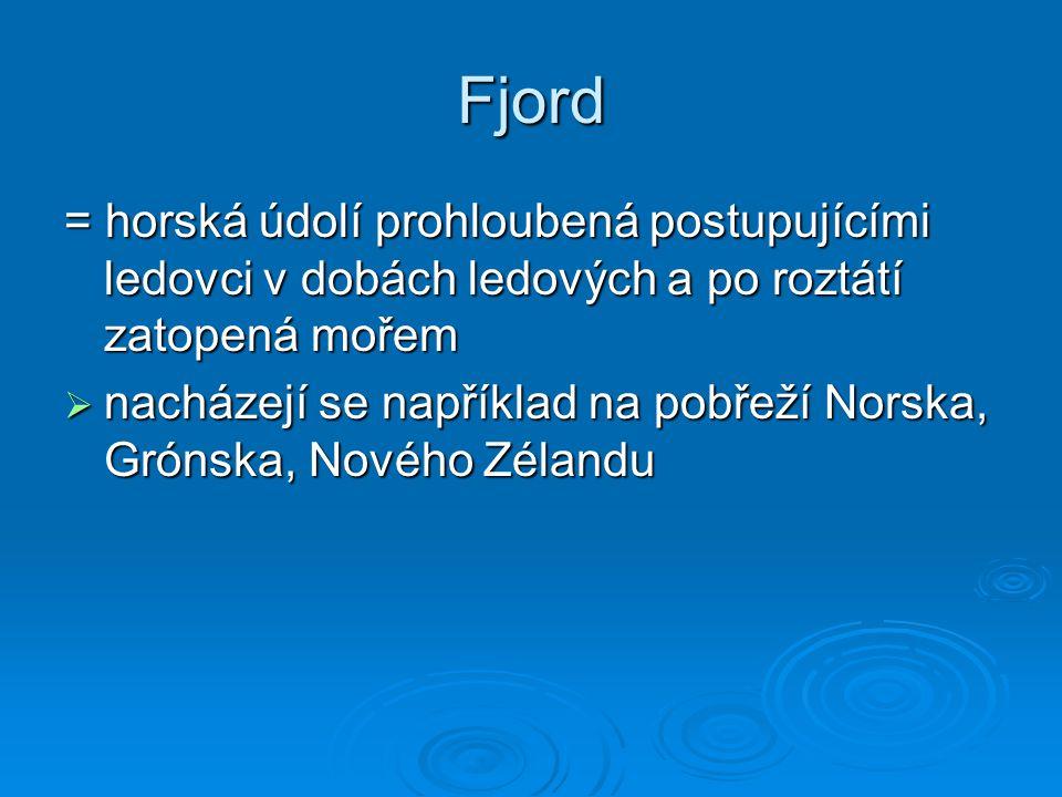 Fjord = horská údolí prohloubená postupujícími ledovci v dobách ledových a po roztátí zatopená mořem.