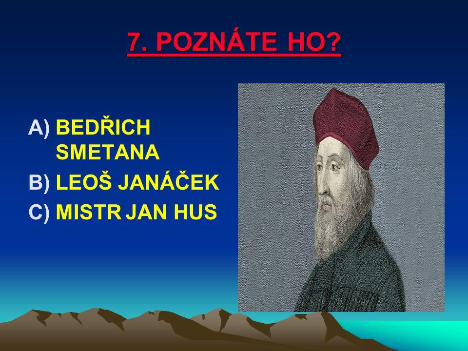 7. POZNÁTE HO BEDŘICH SMETANA LEOŠ JANÁČEK MISTR JAN HUS