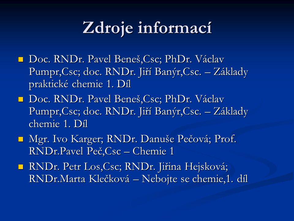 Zdroje informací Doc. RNDr. Pavel Beneš,Csc; PhDr. Václav Pumpr,Csc; doc. RNDr. Jiří Banýr,Csc. – Základy praktické chemie 1. Díl.