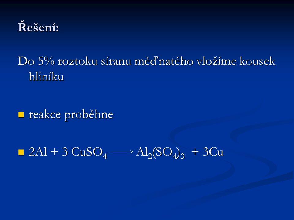 Řešení: Do 5% roztoku síranu měďnatého vložíme kousek hliníku.