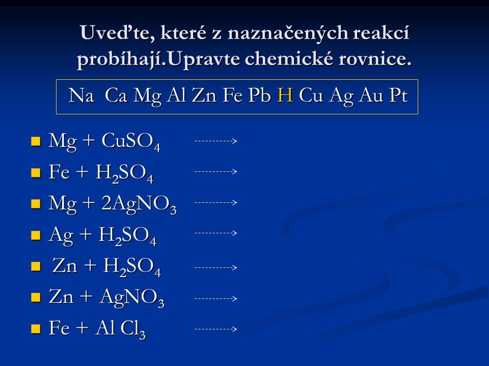 Uveďte, které z naznačených reakcí probíhají.Upravte chemické rovnice.