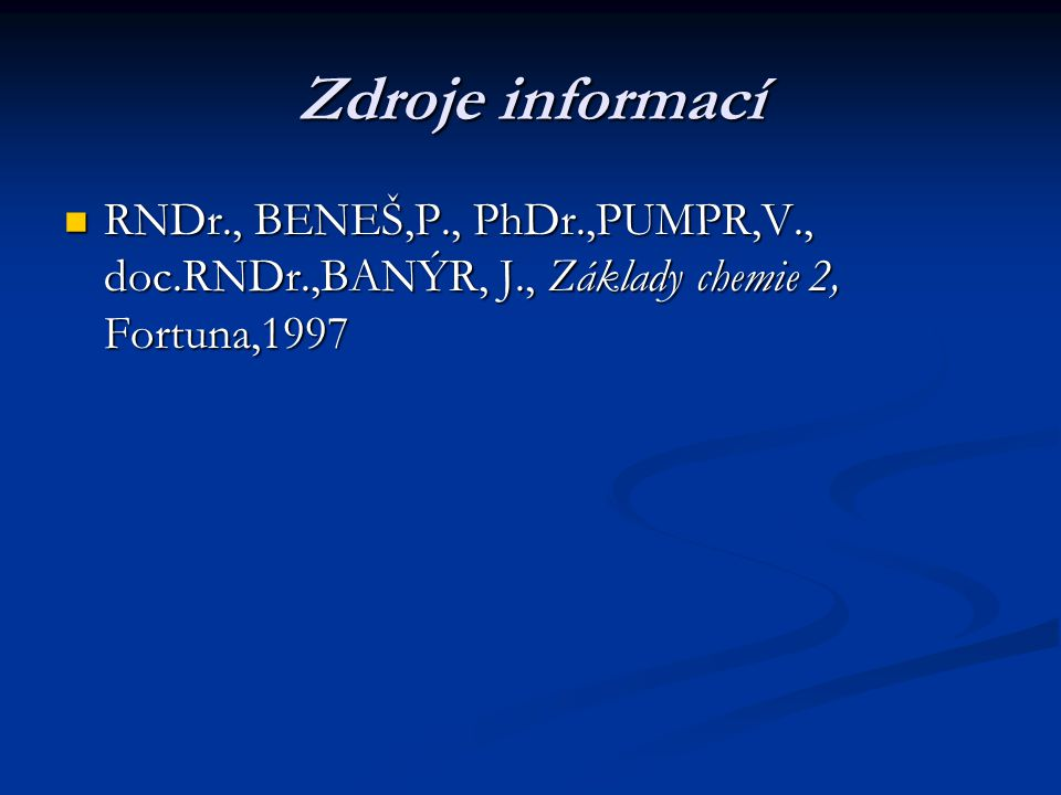 Zdroje informací RNDr., BENEŠ,P., PhDr.,PUMPR,V., doc.RNDr.,BANÝR, J., Základy chemie 2, Fortuna,1997.