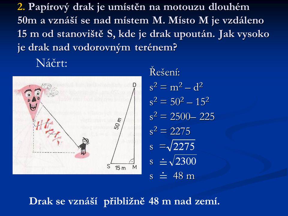 2. Papírový drak je umístěn na motouzu dlouhém 50m a vznáší se nad místem M. Místo M je vzdáleno 15 m od stanoviště S, kde je drak upoután. Jak vysoko je drak nad vodorovným terénem