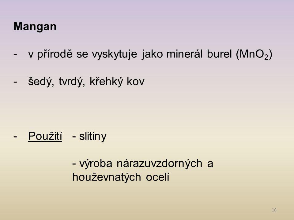 Mangan v přírodě se vyskytuje jako minerál burel (MnO2) šedý, tvrdý, křehký kov. Použití - slitiny.