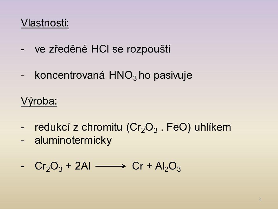 Vlastnosti: ve zředěné HCl se rozpouští. koncentrovaná HNO3 ho pasivuje. Výroba: redukcí z chromitu (Cr2O3 . FeO) uhlíkem.
