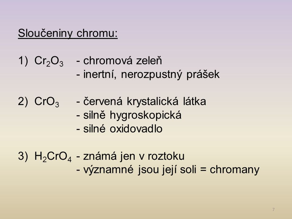 Sloučeniny chromu: Cr2O3 - chromová zeleň. - inertní, nerozpustný prášek. CrO3 - červená krystalická látka.