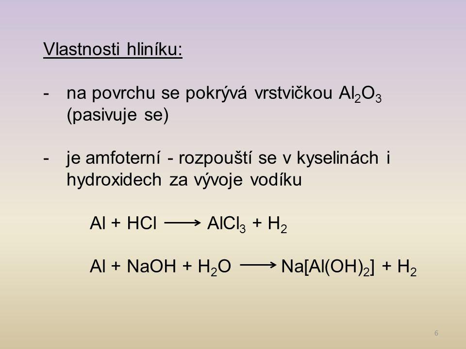 Vlastnosti hliníku: na povrchu se pokrývá vrstvičkou Al2O3 (pasivuje se) je amfoterní - rozpouští se v kyselinách i hydroxidech za vývoje vodíku.