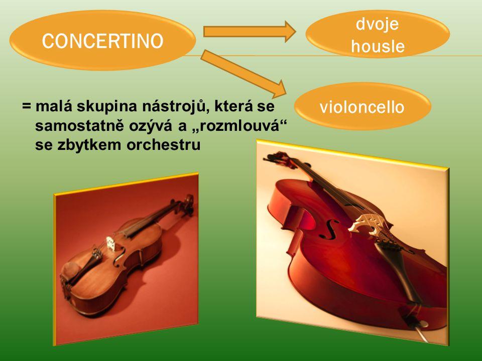 CONCERTINO dvoje housle violoncello = malá skupina nástrojů, která se