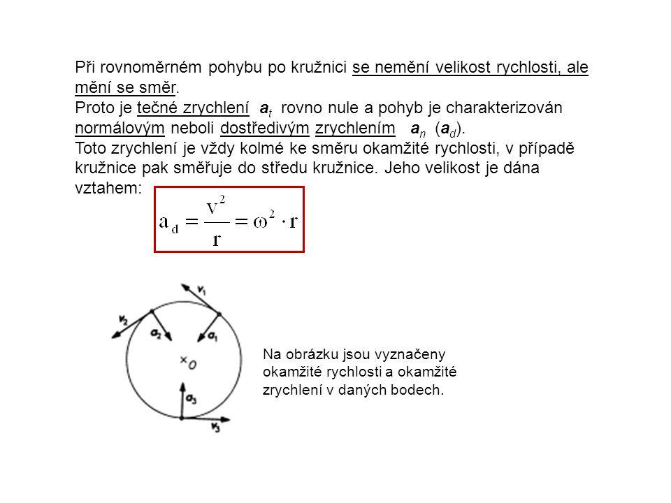 Při rovnoměrném pohybu po kružnici se nemění velikost rychlosti, ale mění se směr. Proto je tečné zrychlení at rovno nule a pohyb je charakterizován normálovým neboli dostředivým zrychlením an (ad). Toto zrychlení je vždy kolmé ke směru okamžité rychlosti, v případě kružnice pak směřuje do středu kružnice. Jeho velikost je dána vztahem: