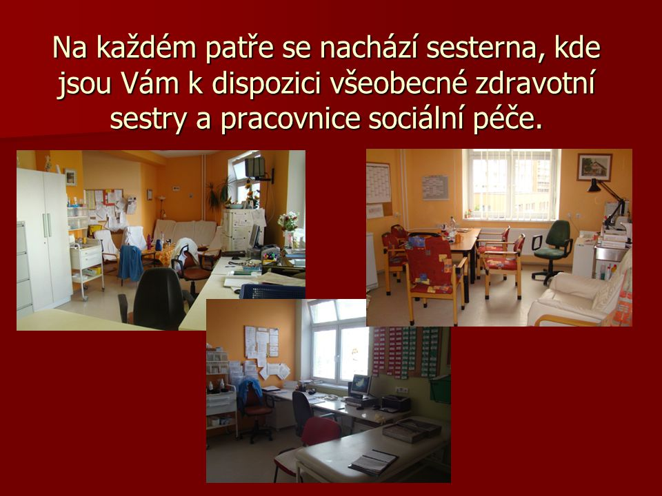 Na každém patře se nachází sesterna, kde jsou Vám k dispozici všeobecné zdravotní sestry a pracovnice sociální péče.