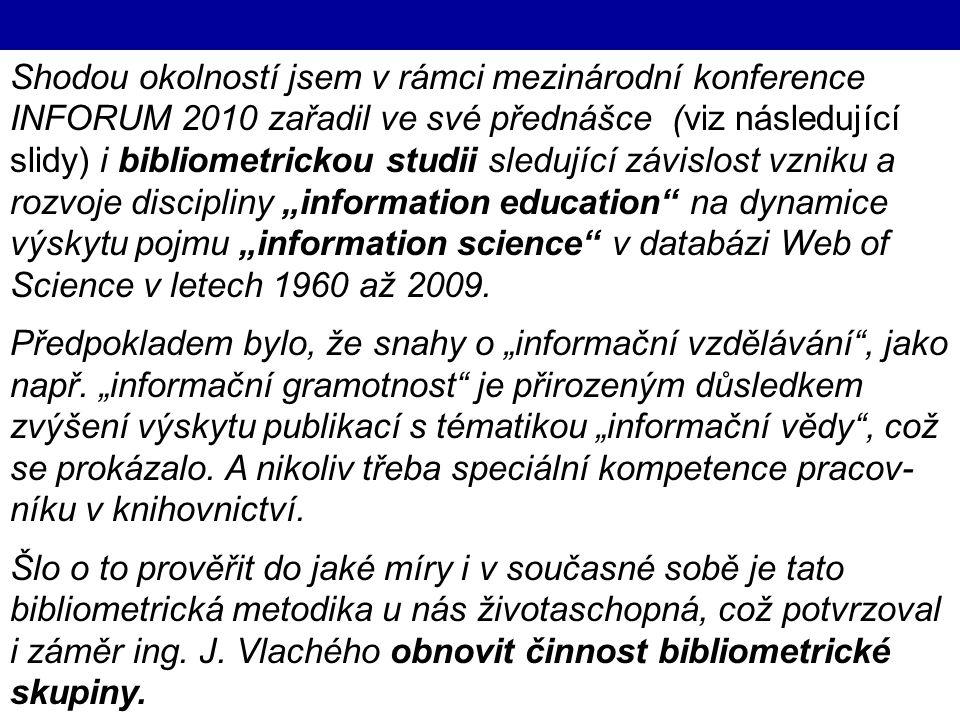 """Shodou okolností jsem v rámci mezinárodní konference INFORUM 2010 zařadil ve své přednášce (viz následující slidy) i bibliometrickou studii sledující závislost vzniku a rozvoje discipliny """"information education na dynamice výskytu pojmu """"information science v databázi Web of Science v letech 1960 až 2009."""
