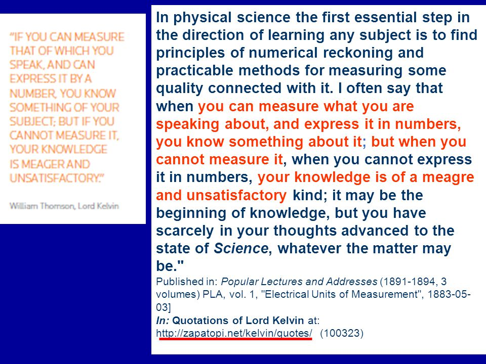 In physical science the first essential step in the direction of learning any subject is to find principles of numerical reckoning and practicable methods for measuring some quality connected with it. I often say that when you can measure what you are speaking about, and express it in numbers, you know something about it; but when you cannot measure it, when you cannot express it in numbers, your knowledge is of a meagre and unsatisfactory kind; it may be the beginning of knowledge, but you have scarcely in your thoughts advanced to the state of Science, whatever the matter may be.