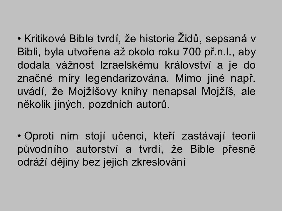 Kritikové Bible tvrdí, že historie Židů, sepsaná v Bibli, byla utvořena až okolo roku 700 př.n.l., aby dodala vážnost Izraelskému království a je do značné míry legendarizována. Mimo jiné např. uvádí, že Mojžíšovy knihy nenapsal Mojžíš, ale několik jiných, pozdních autorů.