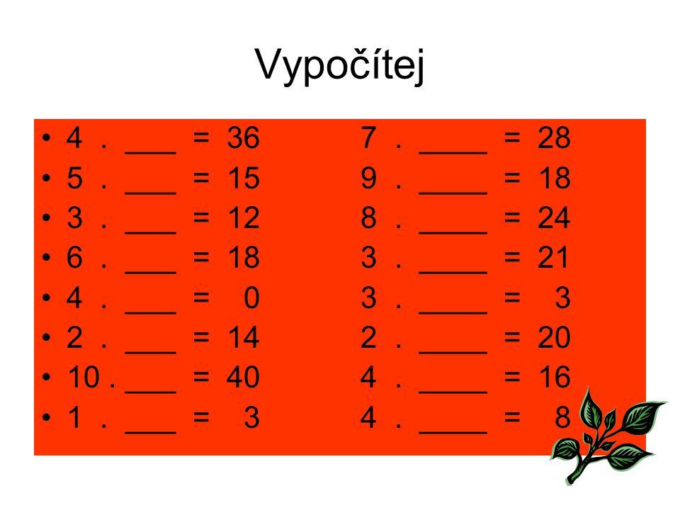 Vypočítej 4 . ___ = 36 7 . ____ = 28 5 . ___ = 15 9 . ____ = 18