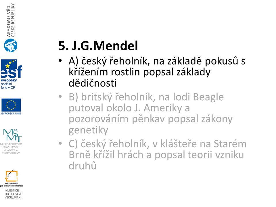 5. J.G.Mendel A) český řeholník, na základě pokusů s křížením rostlin popsal základy dědičnosti.