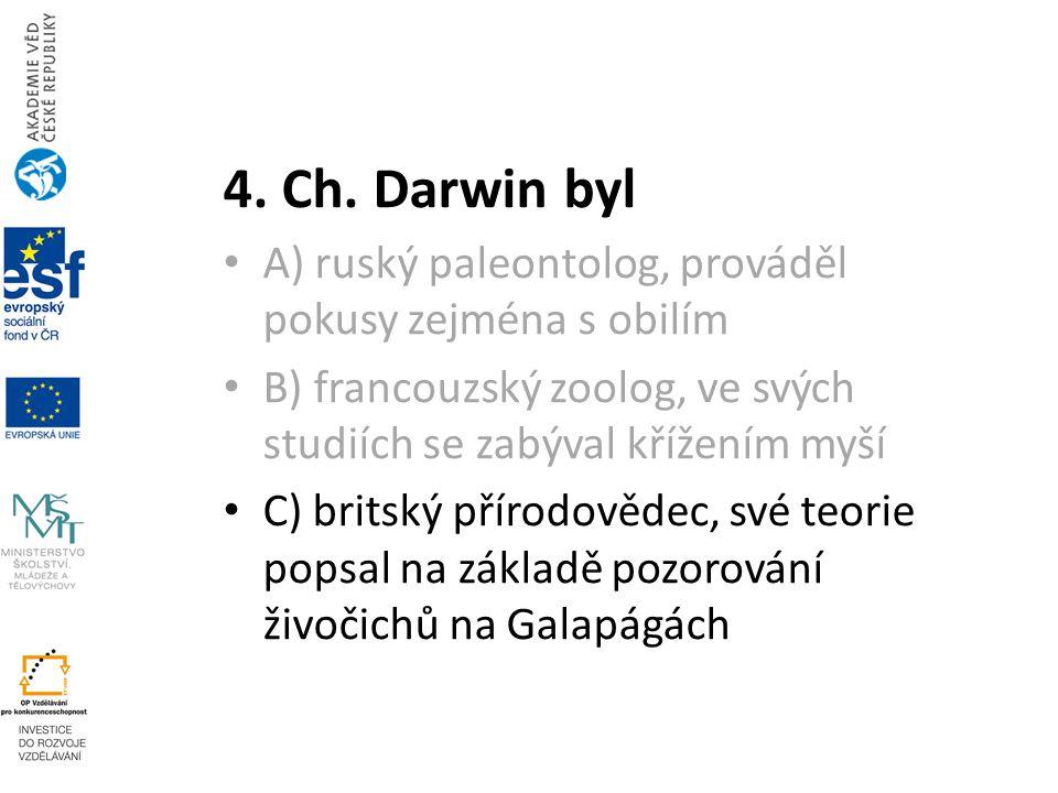 4. Ch. Darwin byl A) ruský paleontolog, prováděl pokusy zejména s obilím. B) francouzský zoolog, ve svých studiích se zabýval křížením myší.