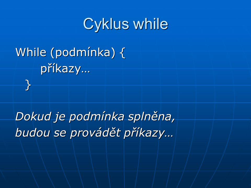 Cyklus while While (podmínka) { příkazy… } Dokud je podmínka splněna,
