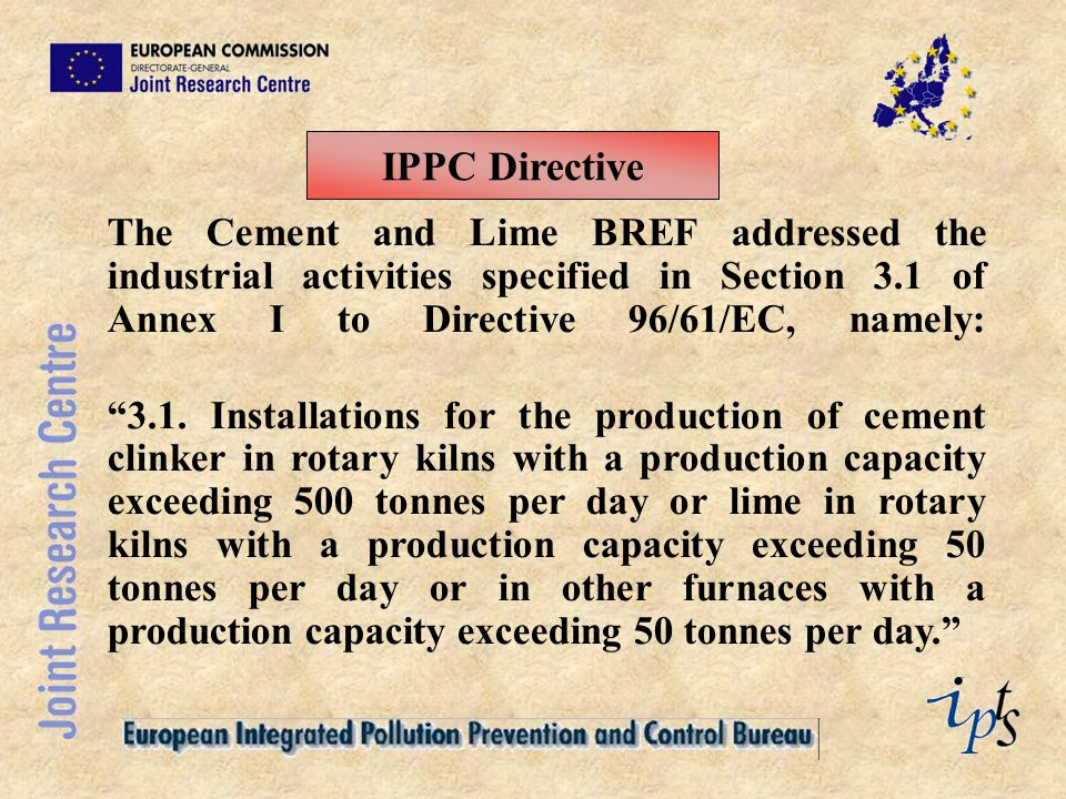 IPPC Directive The Cement and Lime BREF addressed the industrial activities specified in Section 3.1 of Annex I to Directive 96/61/EC, namely: