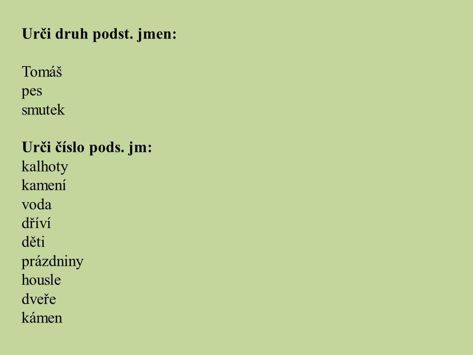 Urči druh podst. jmen: Tomáš. pes. smutek. Urči číslo pods. jm: kalhoty. kamení. voda. dříví.