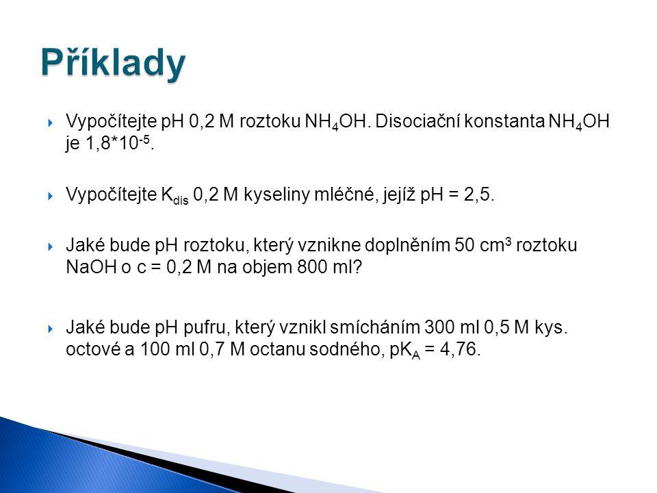 Příklady Vypočítejte pH 0,2 M roztoku NH4OH. Disociační konstanta NH4OH je 1,8*10-5. Vypočítejte Kdis 0,2 M kyseliny mléčné, jejíž pH = 2,5.