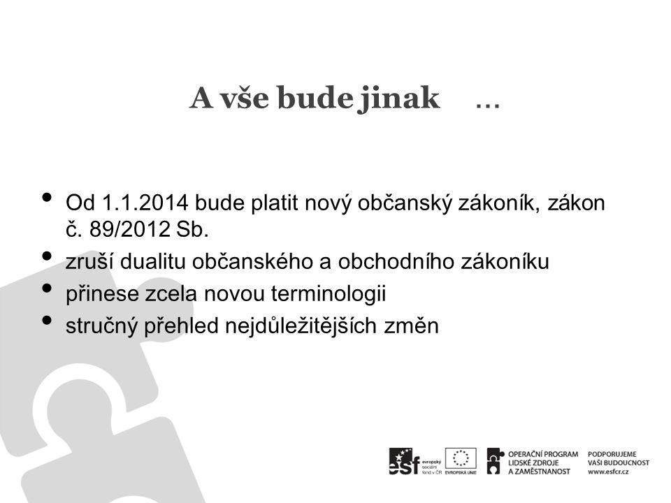 A vše bude jinak ... Od 1.1.2014 bude platit nový občanský zákoník, zákon č. 89/2012 Sb. zruší dualitu občanského a obchodního zákoníku.