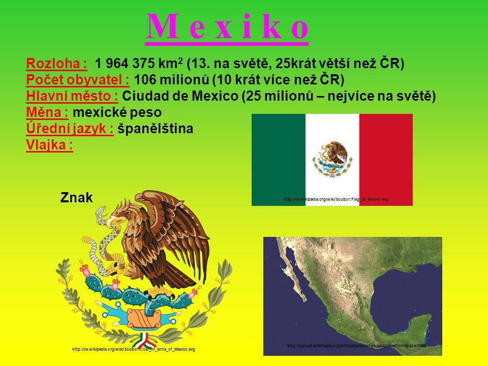 M e x i k o Rozloha : 1 964 375 km2 (13. na světě, 25krát větší než ČR) Počet obyvatel : 106 milionů (10 krát více než ČR)