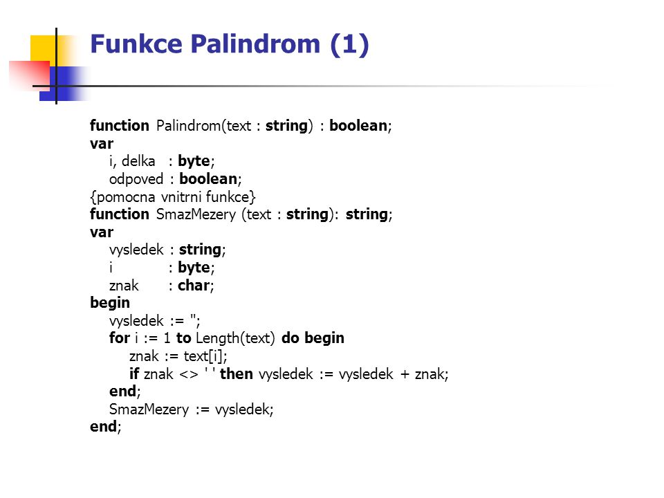Funkce Palindrom (1) function Palindrom(text : string) : boolean; var