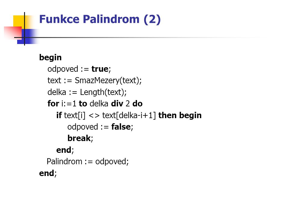 Funkce Palindrom (2) begin odpoved := true; text := SmazMezery(text);