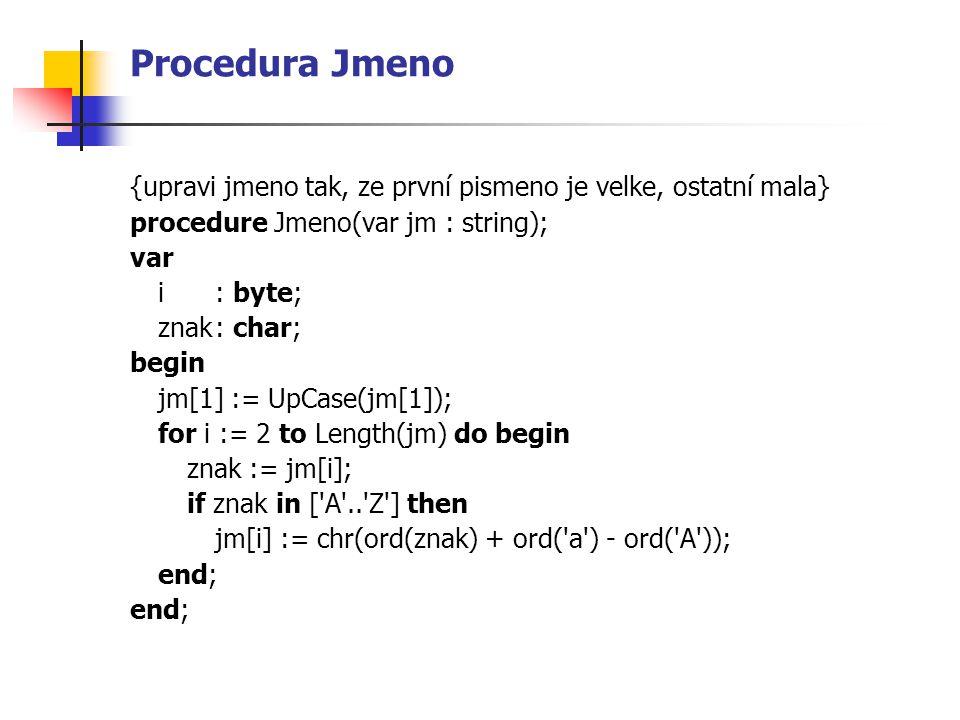 Procedura Jmeno {upravi jmeno tak, ze první pismeno je velke, ostatní mala} procedure Jmeno(var jm : string);