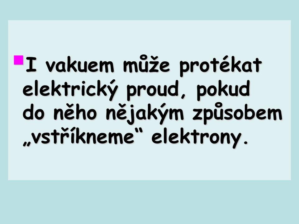 """I vakuem může protékat elektrický proud, pokud do něho nějakým způsobem """"vstříkneme elektrony."""