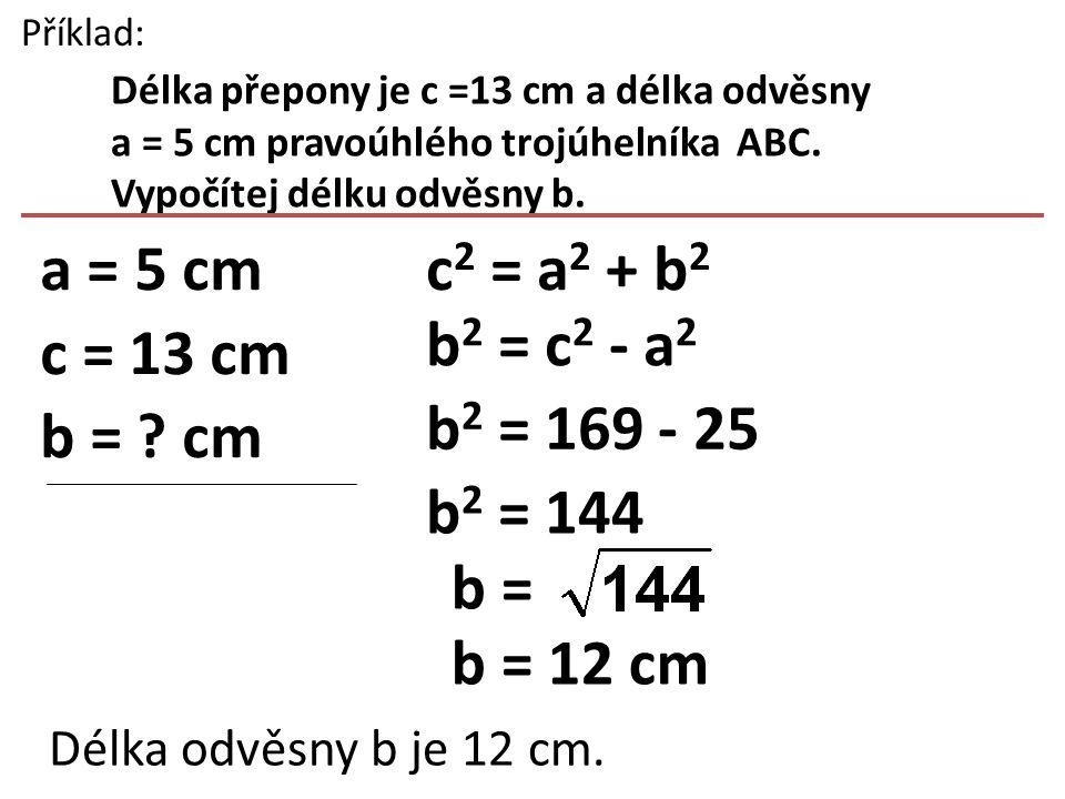 a = 5 cm c = 13 cm b = cm c2 = a2 + b2 b2 = c2 - a2 b2 = 169 - 25