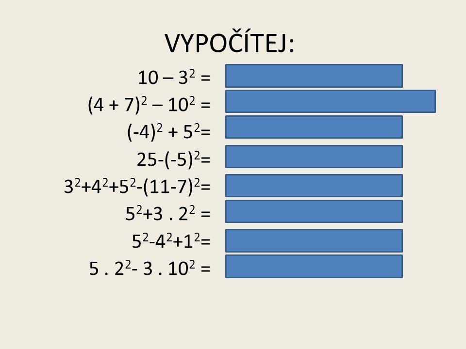 VYPOČÍTEJ: 10 – 32 = (4 + 7)2 – 102 = (-4)2 + 52= 25-(-5)2= 32+42+52-(11-7)2= 52+3 . 22 = 52-42+12= 5 . 22- 3 . 102 =