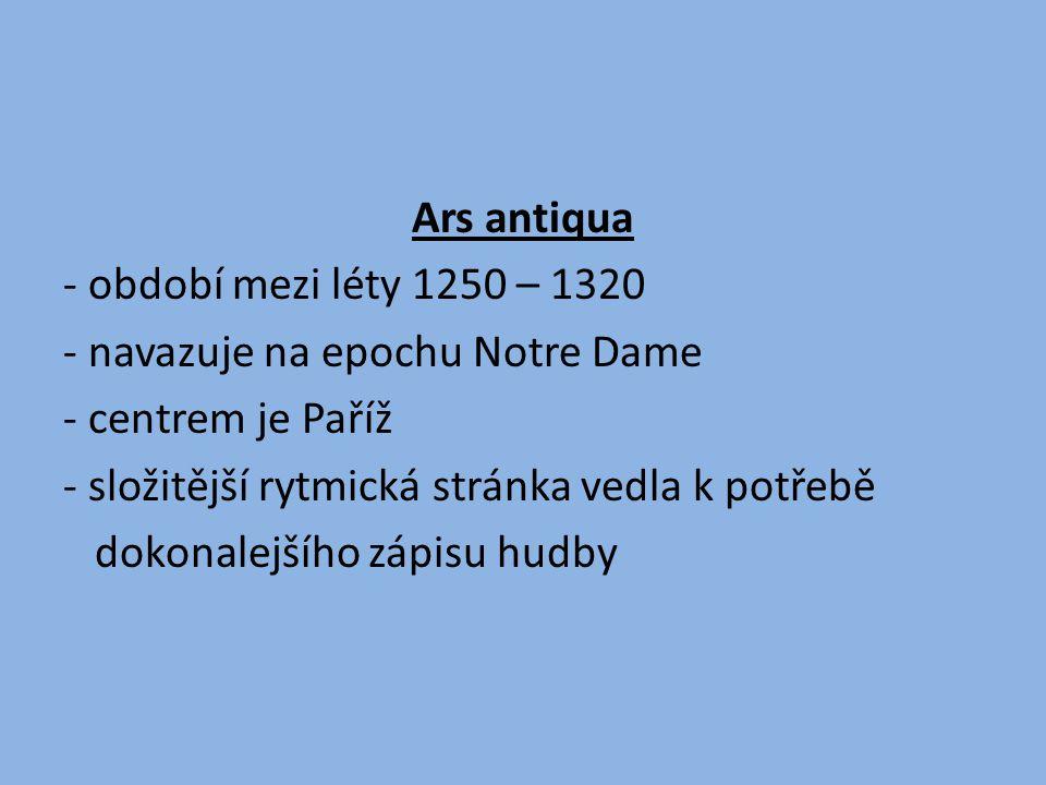 Ars antiqua - období mezi léty 1250 – 1320 - navazuje na epochu Notre Dame - centrem je Paříž - složitější rytmická stránka vedla k potřebě dokonalejšího zápisu hudby